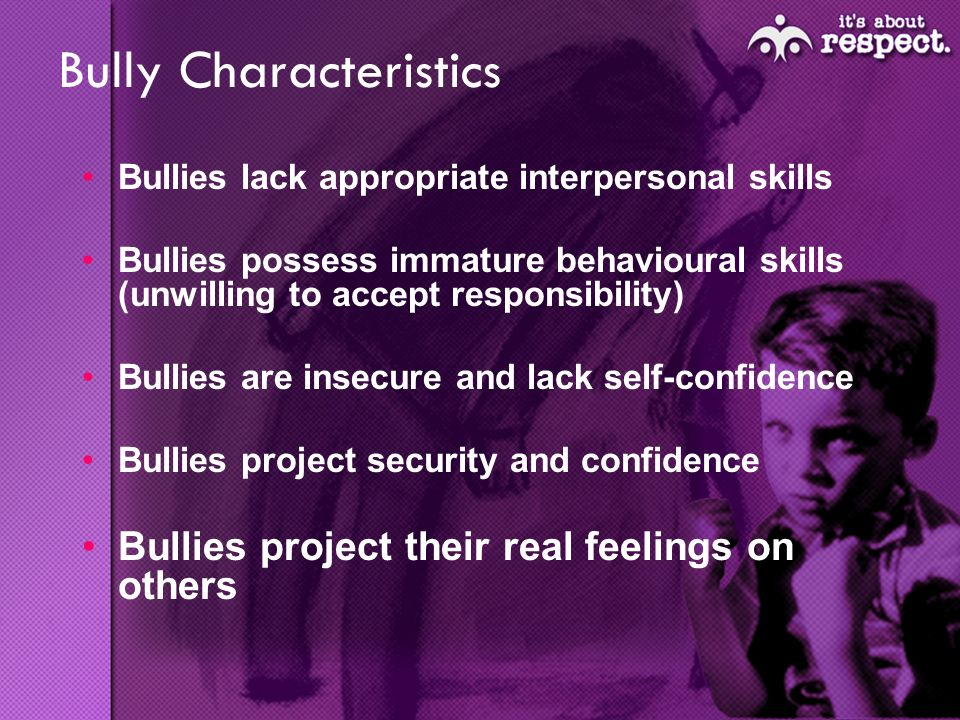 Bully Characteristics Bullies lack appropriate interpersonal skills Bullies possess immature behavioural skills (unwilling to accept responsibility) Bullies are insecure and lack self-confidence Bullies project security and confidence Bullies project their real feelings on others