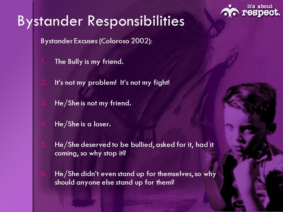 Bystander Responsibilities Bystander Excuses (Coloroso 2002): 1.The Bully is my friend.