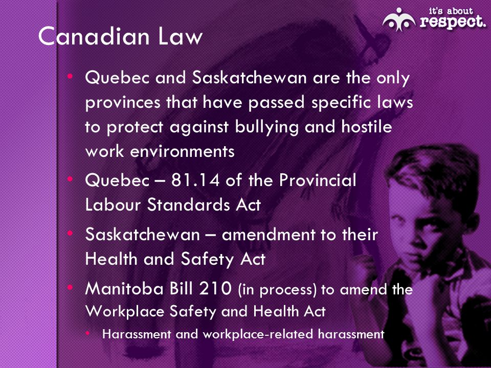 Canadian Law Quebec and Saskatchewan are the only provinces that have passed specific laws to protect against bullying and hostile work environments Quebec – 81.14 of the Provincial Labour Standards Act Saskatchewan – amendment to their Health and Safety Act Manitoba Bill 210 (in process) to amend the Workplace Safety and Health Act Harassment and workplace-related harassment