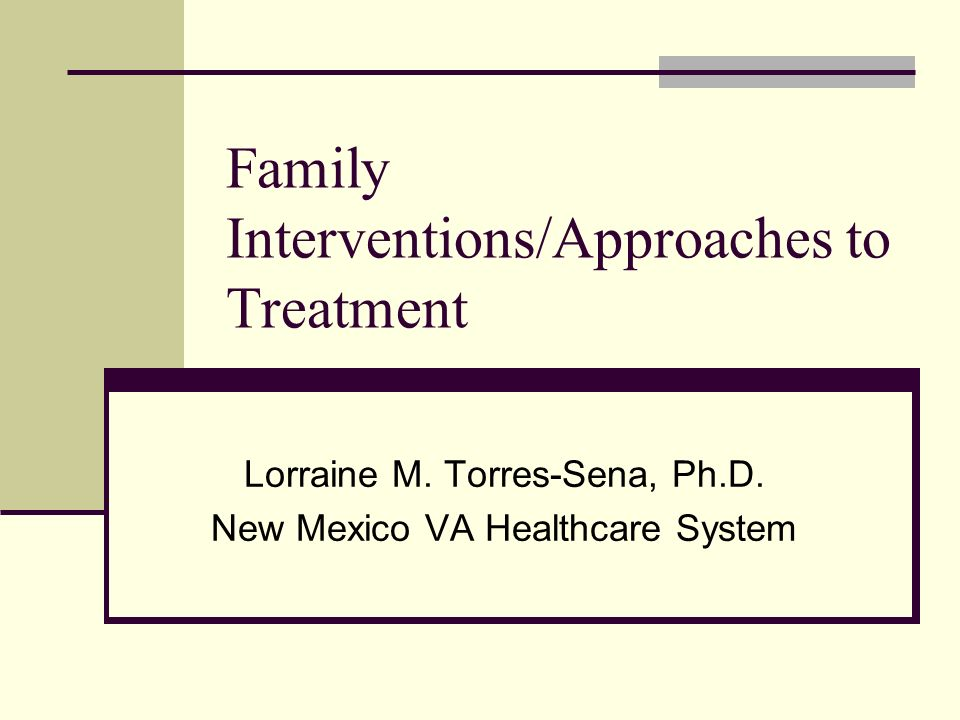 Family Interventions/Approaches to Treatment Lorraine M.
