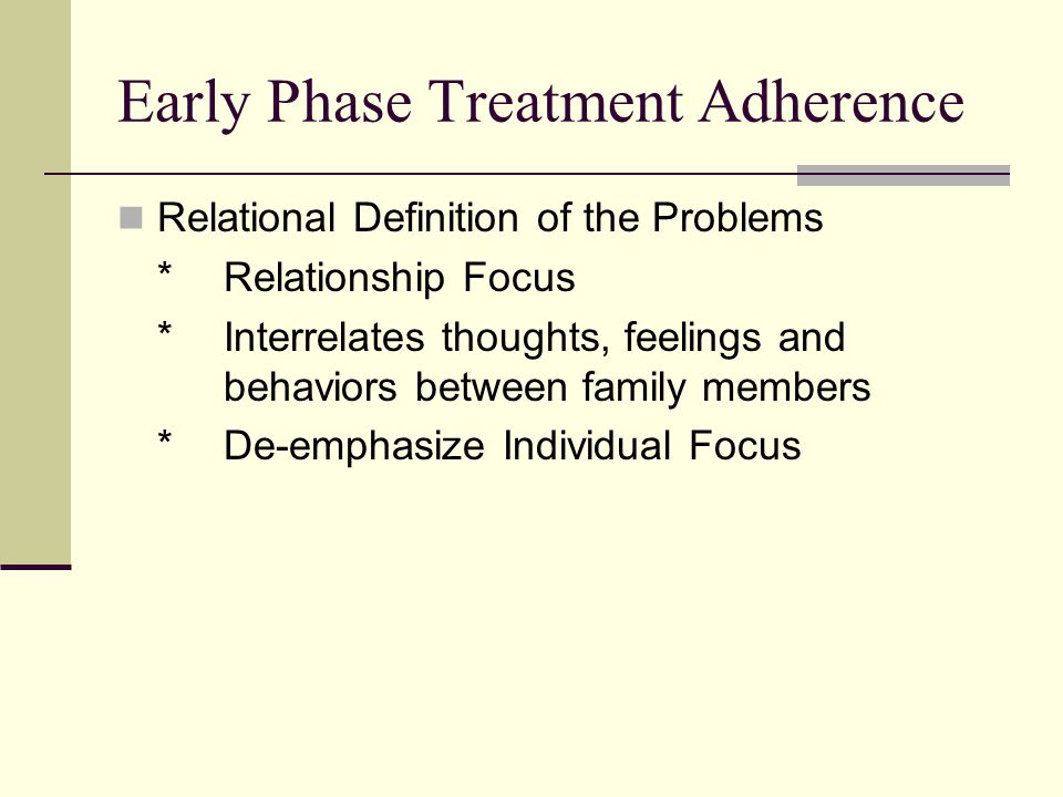 Early Phase Treatment Adherence Relational Definition of the Problems *Relationship Focus *Interrelates thoughts, feelings and behaviors between family members *De-emphasize Individual Focus