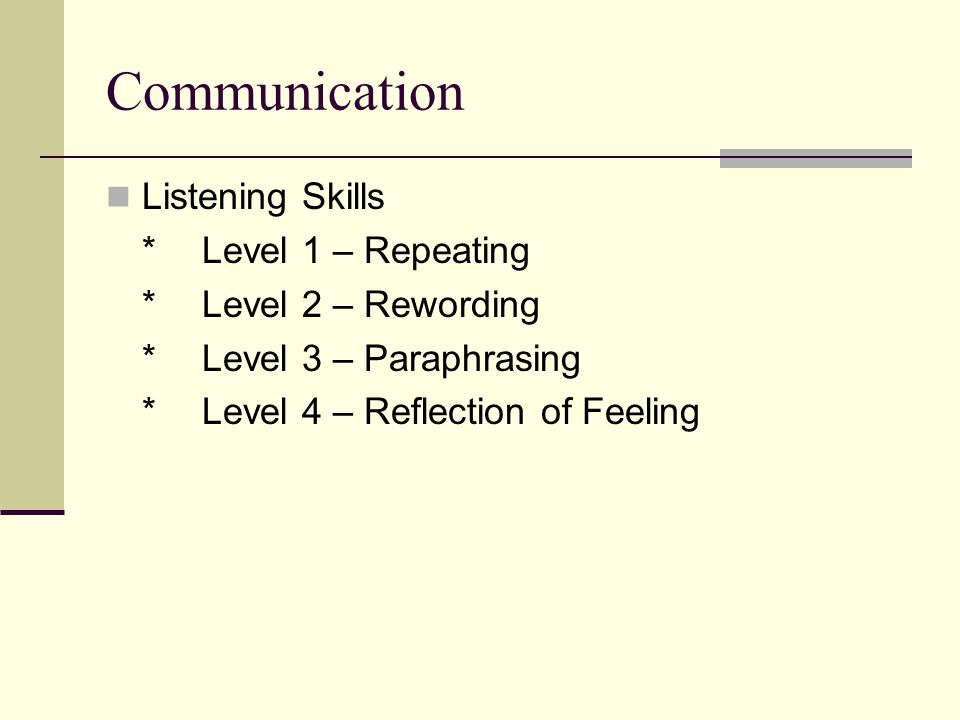 Communication Listening Skills *Level 1 – Repeating *Level 2 – Rewording *Level 3 – Paraphrasing *Level 4 – Reflection of Feeling