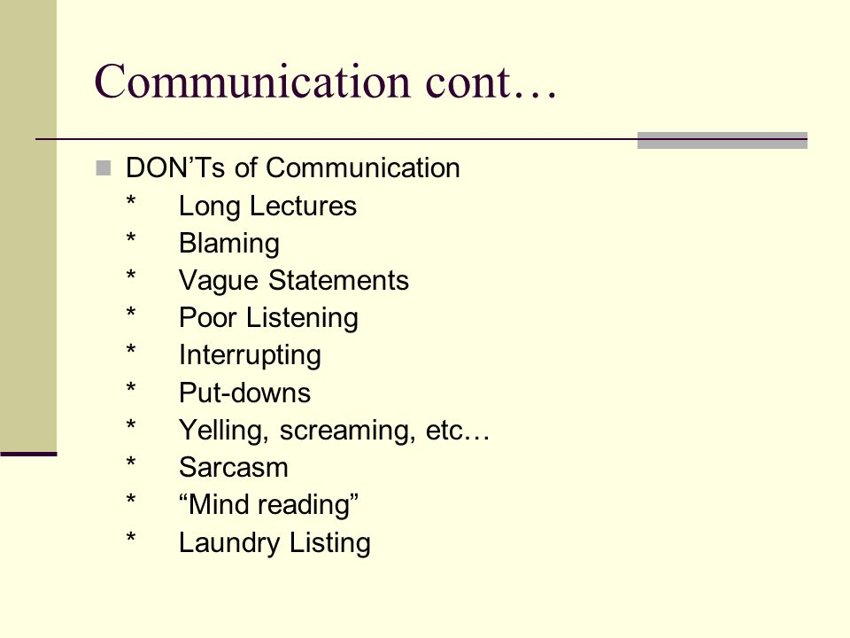 Communication cont… DONTs of Communication *Long Lectures *Blaming *Vague Statements *Poor Listening *Interrupting *Put-downs *Yelling, screaming, etc… *Sarcasm *Mind reading *Laundry Listing