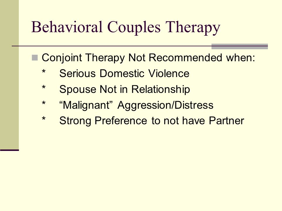 Behavioral Couples Therapy Conjoint Therapy Not Recommended when: *Serious Domestic Violence *Spouse Not in Relationship *Malignant Aggression/Distress *Strong Preference to not have Partner