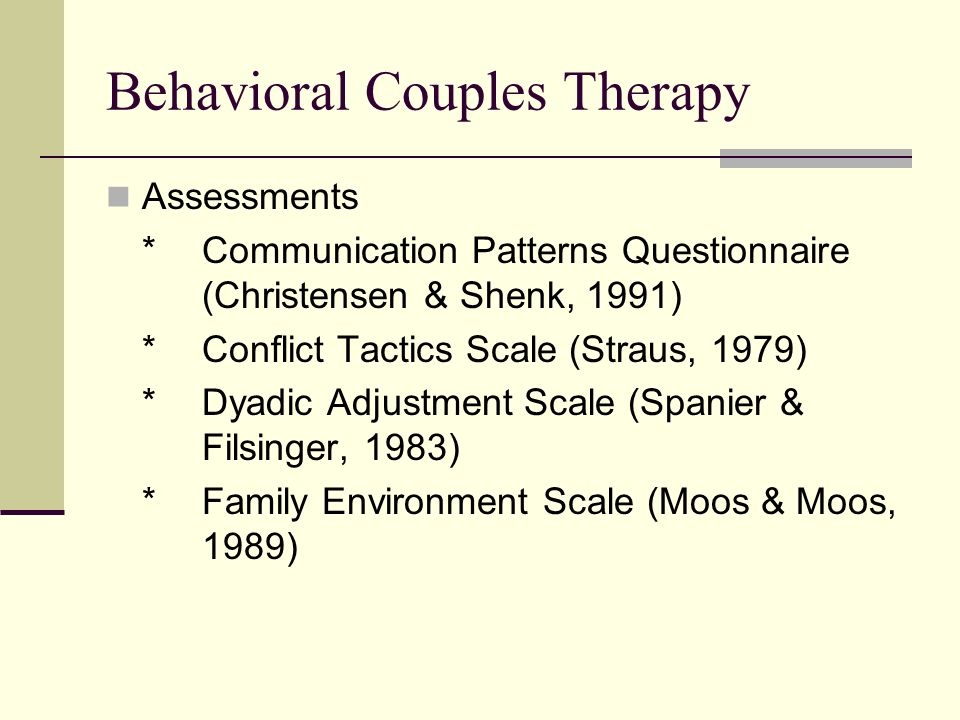 Behavioral Couples Therapy Assessments *Communication Patterns Questionnaire (Christensen & Shenk, 1991) *Conflict Tactics Scale (Straus, 1979) *Dyadic Adjustment Scale (Spanier & Filsinger, 1983) *Family Environment Scale (Moos & Moos, 1989)