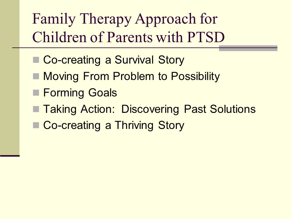 Family Therapy Approach for Children of Parents with PTSD Co-creating a Survival Story Moving From Problem to Possibility Forming Goals Taking Action: