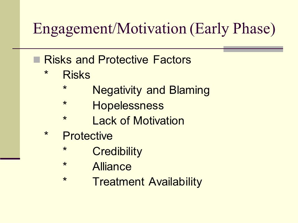 Engagement/Motivation (Early Phase) Risks and Protective Factors *Risks *Negativity and Blaming *Hopelessness *Lack of Motivation *Protective *Credibility *Alliance *Treatment Availability
