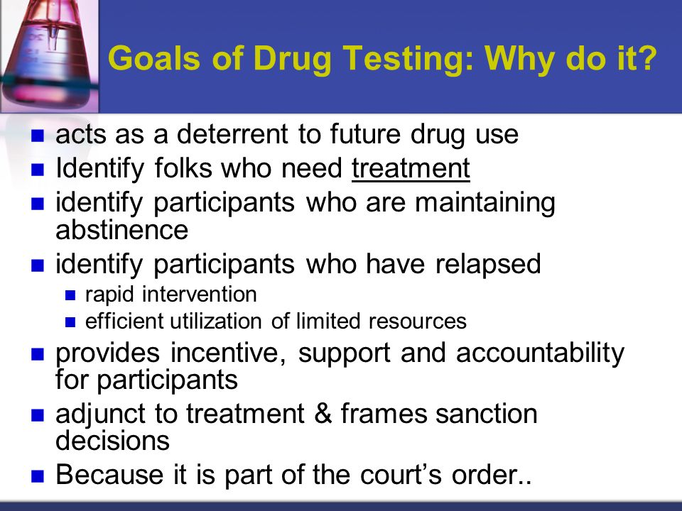 Goals of Drug Testing: Why do it? acts as a deterrent to future drug use Identify folks who need treatment identify participants who are maintaining a
