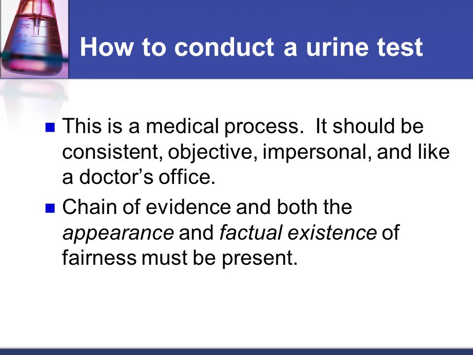 How to conduct a urine test This is a medical process. It should be consistent, objective, impersonal, and like a doctors office. Chain of evidence an