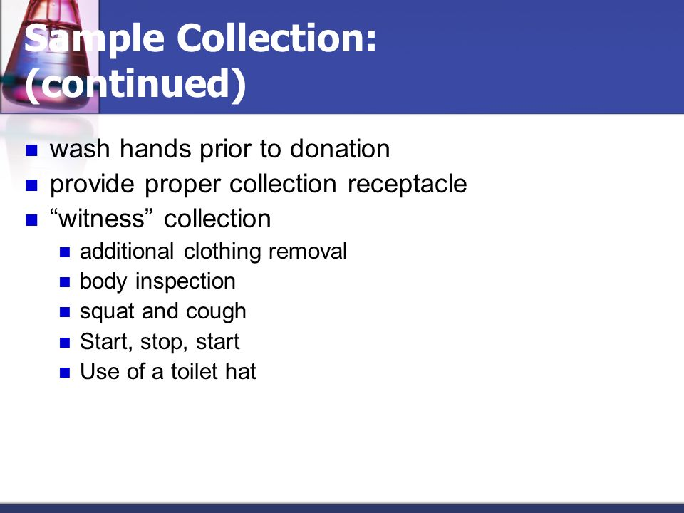Sample Collection: (continued) wash hands prior to donation provide proper collection receptacle witness collection additional clothing removal body i
