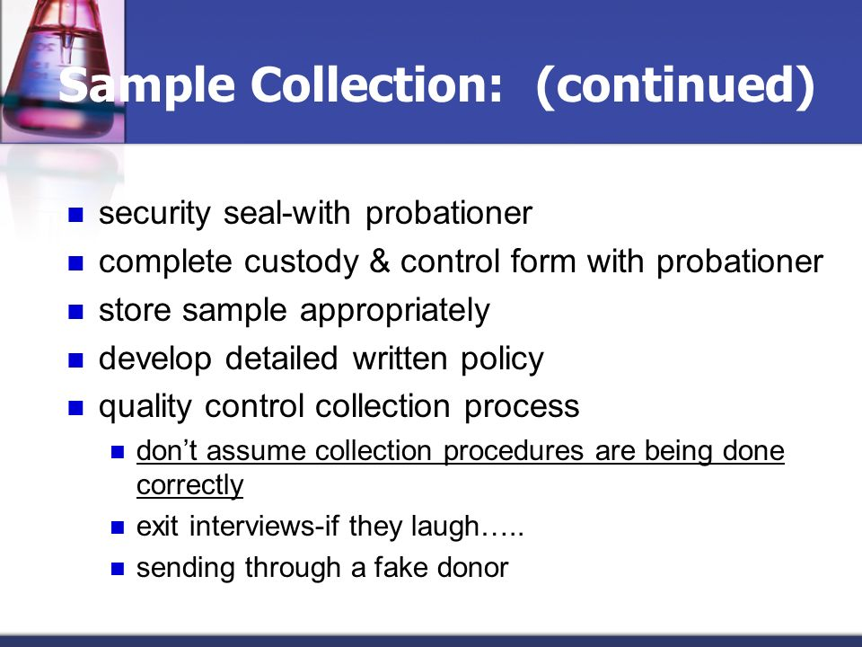 Sample Collection: (continued) security seal-with probationer complete custody & control form with probationer store sample appropriately develop deta