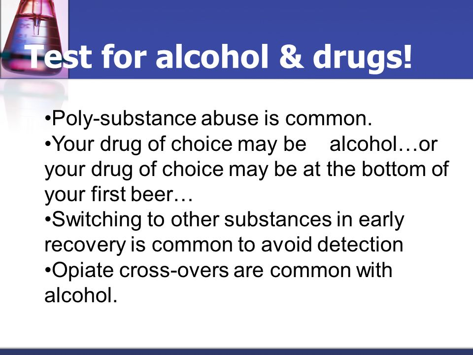 Poly-substance abuse is common. Your drug of choice may be alcohol…or your drug of choice may be at the bottom of your first beer… Switching to other