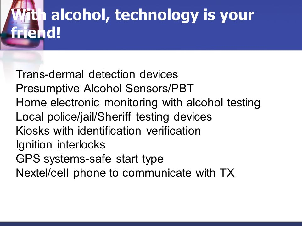 With alcohol, technology is your friend! Trans-dermal detection devices Presumptive Alcohol Sensors/PBT Home electronic monitoring with alcohol testin