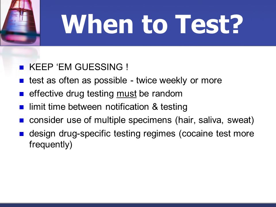 When to Test? KEEP EM GUESSING ! test as often as possible - twice weekly or more effective drug testing must be random limit time between notificatio