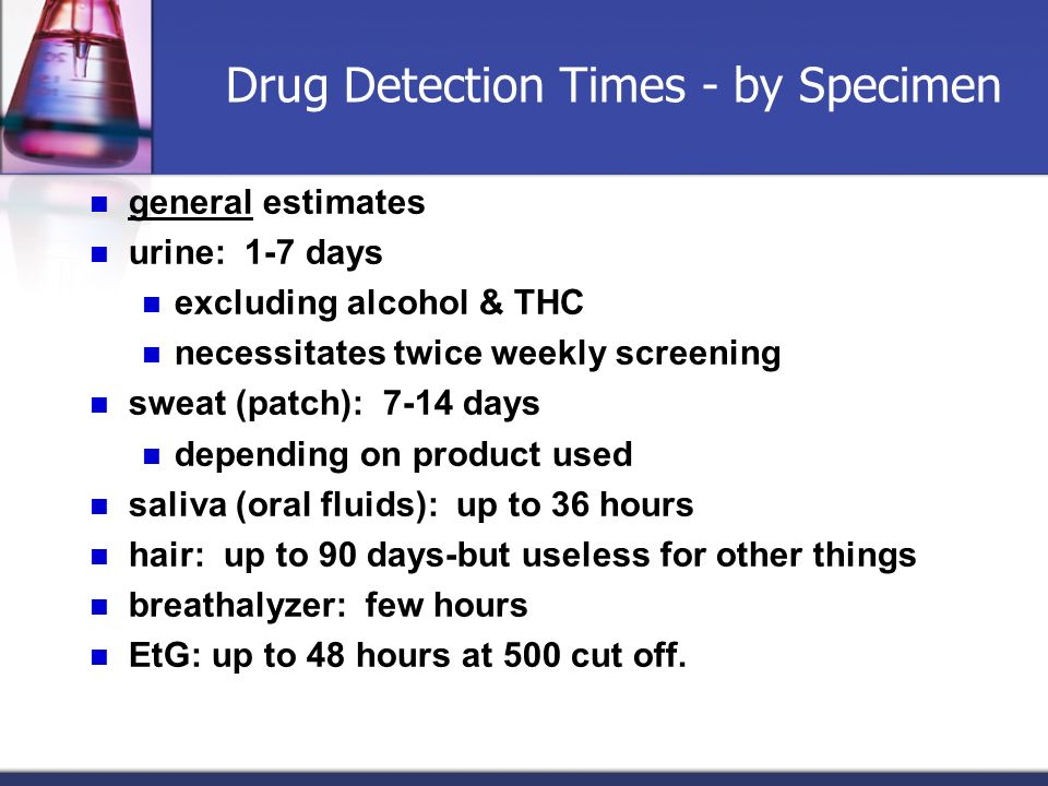 Drug Detection Times - by Specimen general estimates urine: 1-7 days excluding alcohol & THC necessitates twice weekly screening sweat (patch): 7-14 d