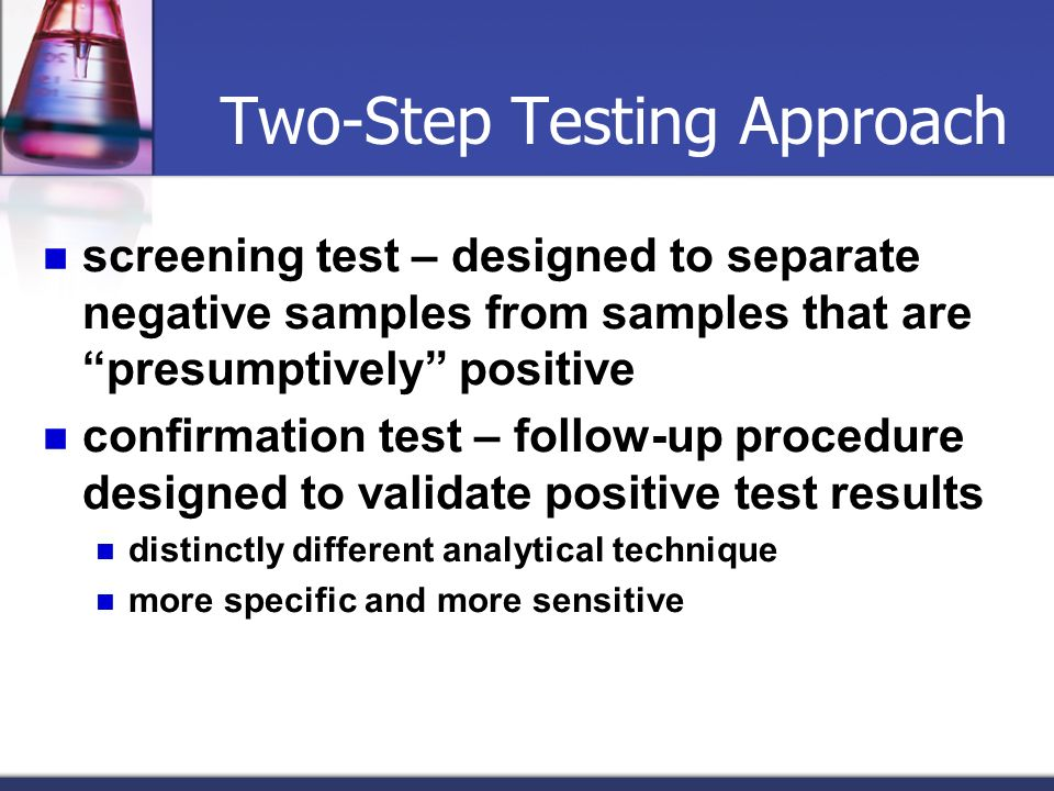 Two-Step Testing Approach screening test – designed to separate negative samples from samples that are presumptively positive confirmation test – foll