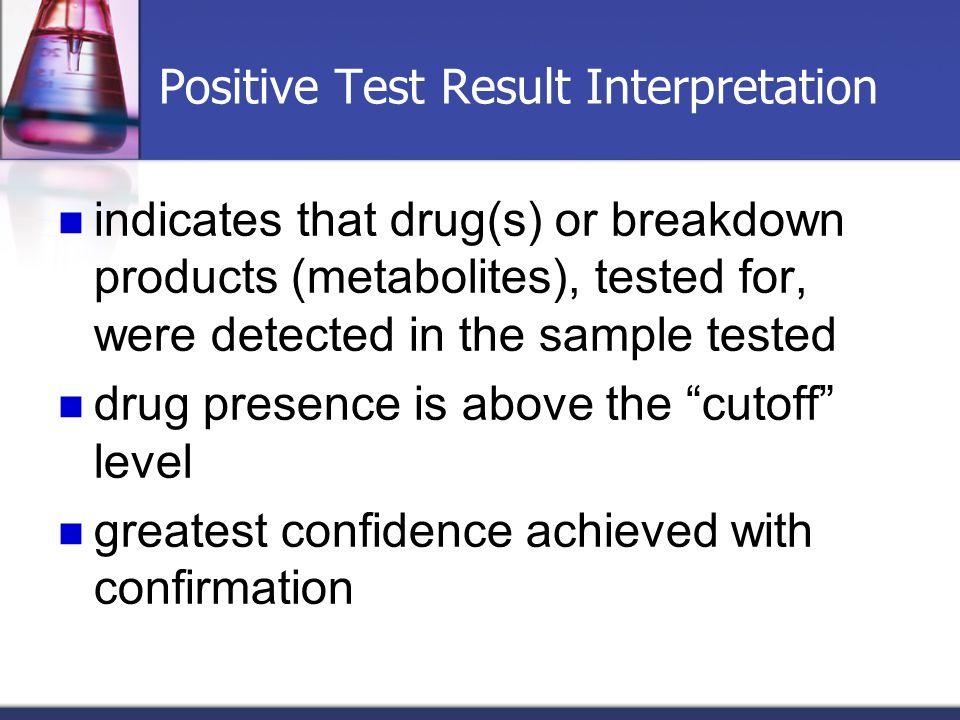 Positive Test Result Interpretation indicates that drug(s) or breakdown products (metabolites), tested for, were detected in the sample tested drug pr