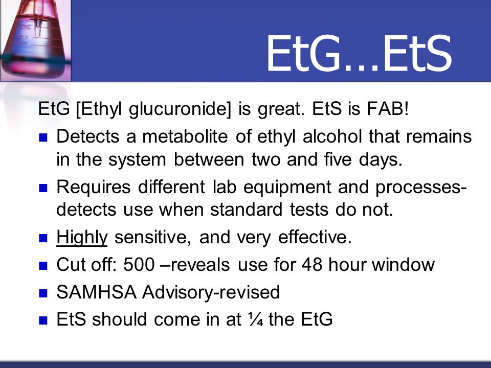 EtG…EtS EtG [Ethyl glucuronide] is great. EtS is FAB! Detects a metabolite of ethyl alcohol that remains in the system between two and five days. Requ