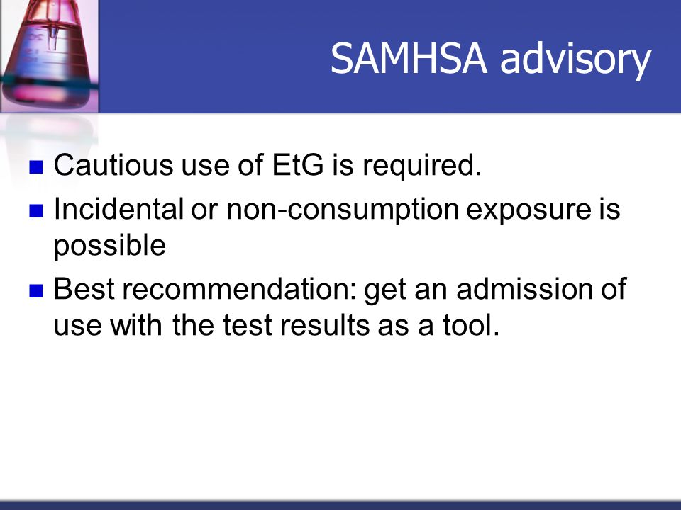 SAMHSA advisory Cautious use of EtG is required. Incidental or non-consumption exposure is possible Best recommendation: get an admission of use with