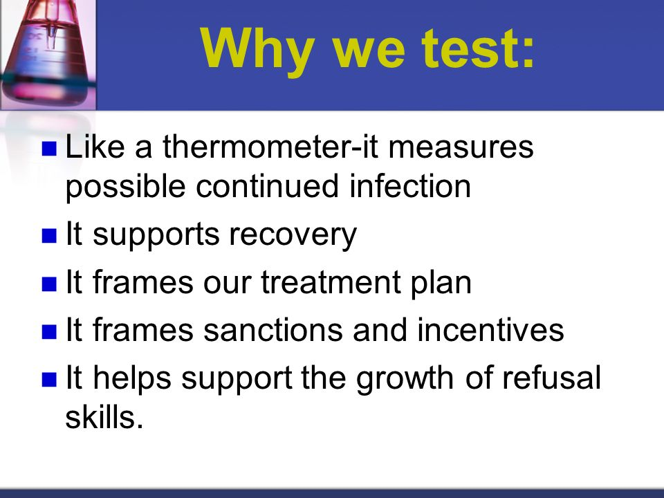 Why we test: Like a thermometer-it measures possible continued infection It supports recovery It frames our treatment plan It frames sanctions and inc
