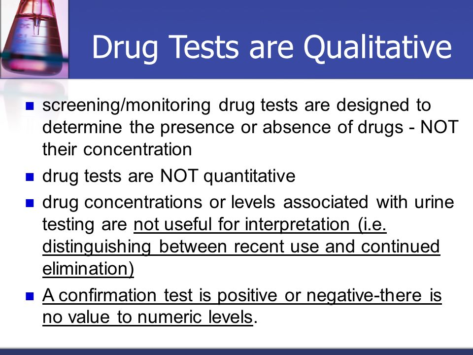 Drug Tests are Qualitative screening/monitoring drug tests are designed to determine the presence or absence of drugs - NOT their concentration drug t