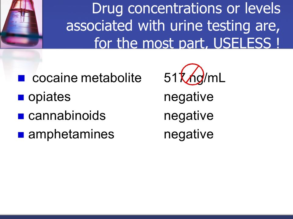 Drug concentrations or levels associated with urine testing are, for the most part, USELESS ! cocaine metabolite517 ng/mL opiates negative cannabinoid