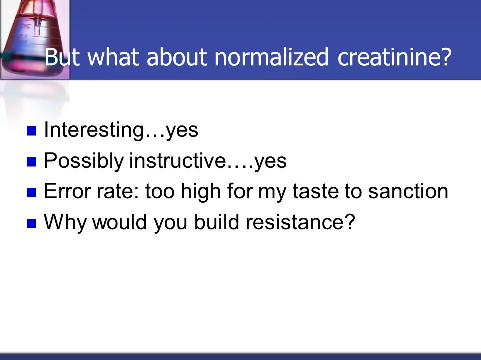 But what about normalized creatinine? Interesting…yes Possibly instructive….yes Error rate: too high for my taste to sanction Why would you build resi