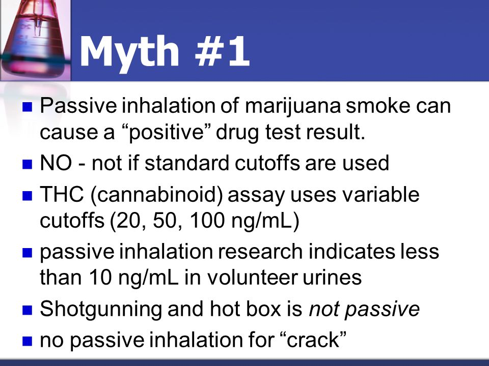 Myth #1 Passive inhalation of marijuana smoke can cause a positive drug test result. NO - not if standard cutoffs are used THC (cannabinoid) assay use