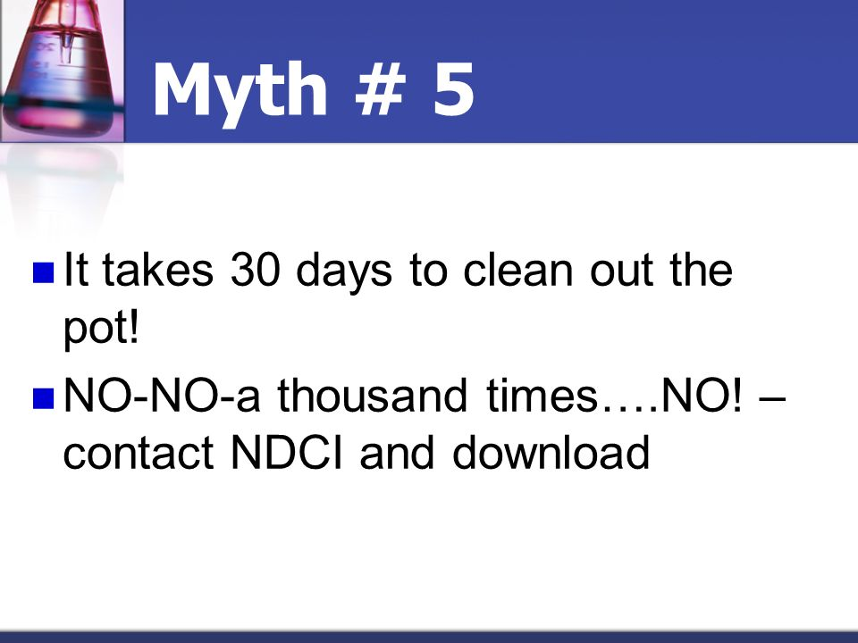 Myth # 5 It takes 30 days to clean out the pot! NO-NO-a thousand times….NO! – contact NDCI and download