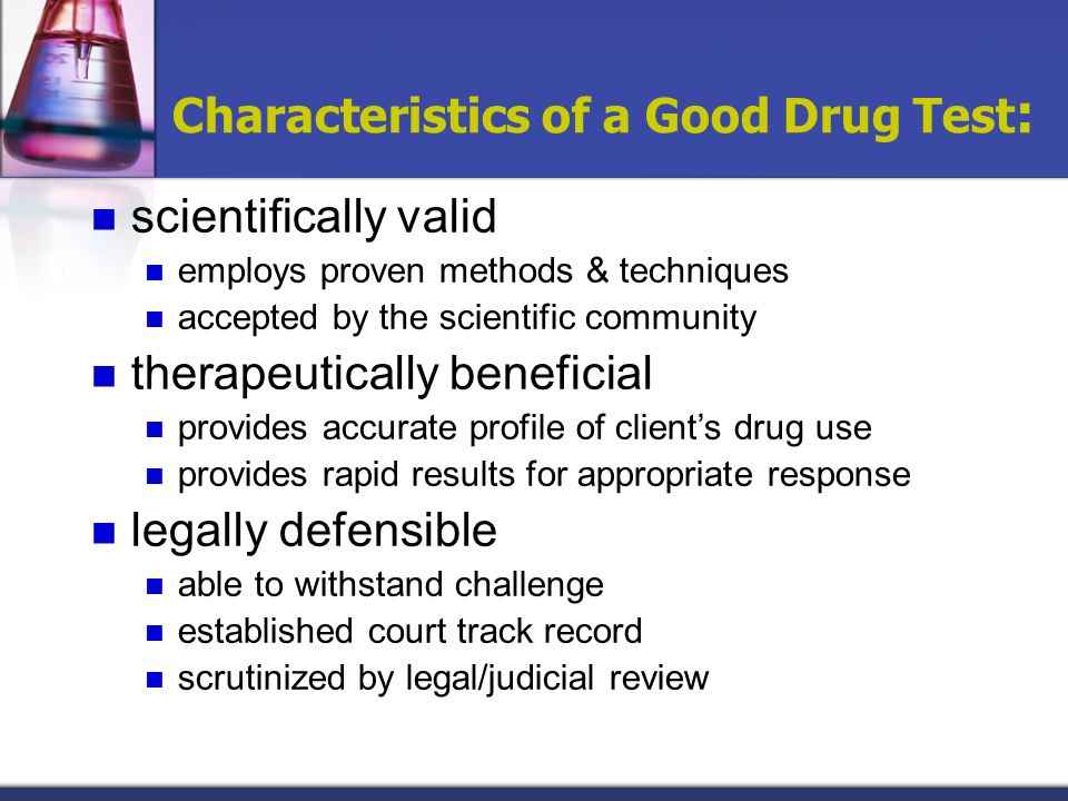 Characteristics of a Good Drug Test : scientifically valid employs proven methods & techniques accepted by the scientific community therapeutically be