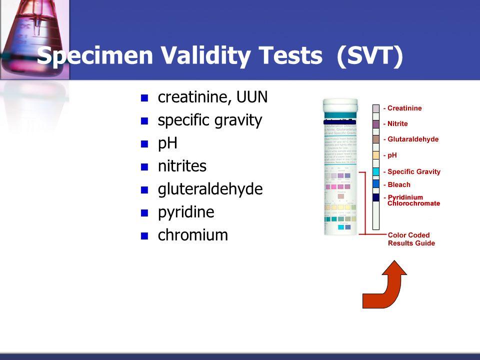 Specimen Validity Tests (SVT) creatinine, UUN specific gravity pH nitrites gluteraldehyde pyridine chromium Request SVT from testing laboratory or use