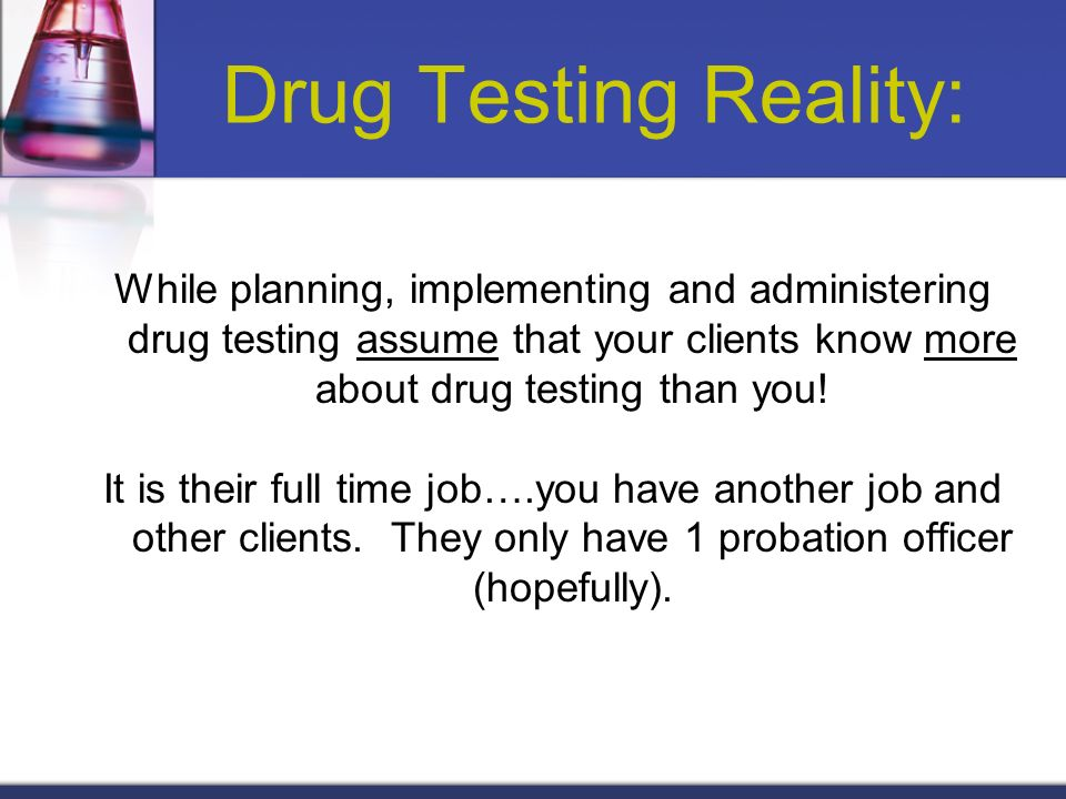 Drug Testing Reality: While planning, implementing and administering drug testing assume that your clients know more about drug testing than you! It i