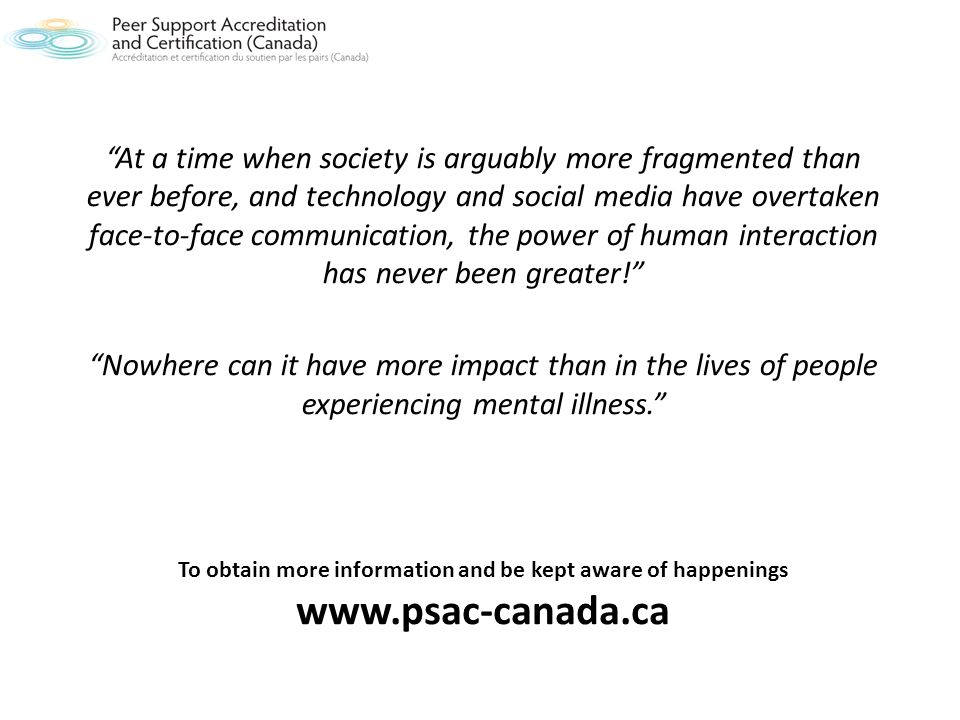 To obtain more information and be kept aware of happenings www.psac-canada.ca At a time when society is arguably more fragmented than ever before, and technology and social media have overtaken face-to-face communication, the power of human interaction has never been greater.