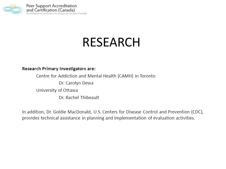 RESEARCH Research Primary Investigators are: Centre for Addiction and Mental Health (CAMH) in Toronto Dr.