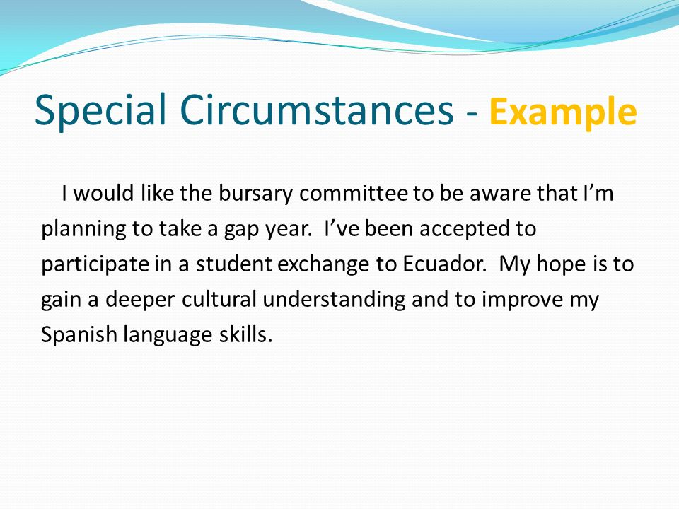 Special Circumstances - Example I would like the bursary committee to be aware that Im planning to take a gap year. Ive been accepted to participate i