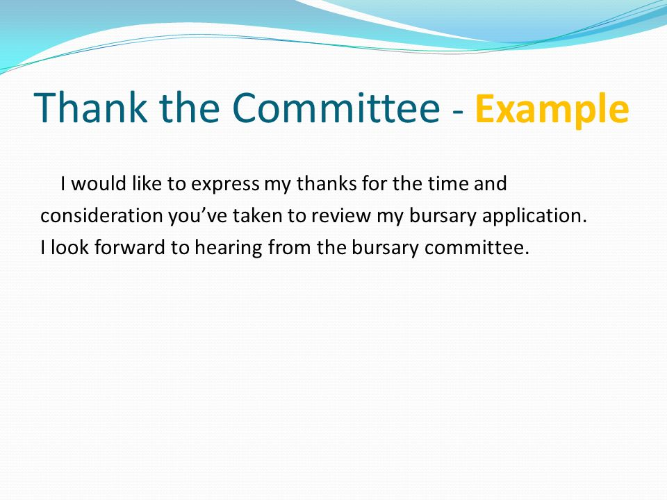 Thank the Committee - Example I would like to express my thanks for the time and consideration youve taken to review my bursary application. I look fo