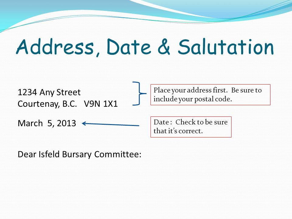 Address, Date & Salutation 1234 Any Street Courtenay, B.C. V9N 1X1 March 5, 2013 Dear Isfeld Bursary Committee: Place your address first. Be sure to i