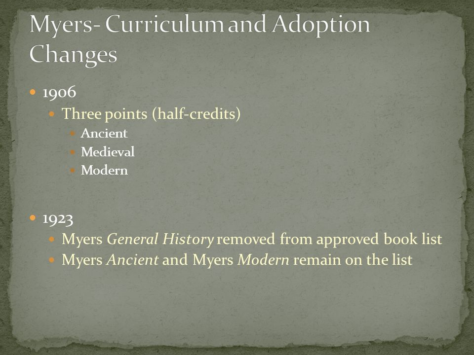 1906 Three points (half-credits) Ancient Medieval Modern 1923 Myers General History removed from approved book list Myers Ancient and Myers Modern remain on the list
