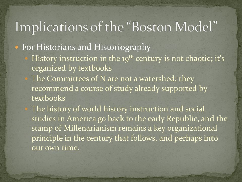 For Historians and Historiography History instruction in the 19 th century is not chaotic; its organized by textbooks The Committees of N are not a watershed; they recommend a course of study already supported by textbooks The history of world history instruction and social studies in America go back to the early Republic, and the stamp of Millenarianism remains a key organizational principle in the century that follows, and perhaps into our own time.