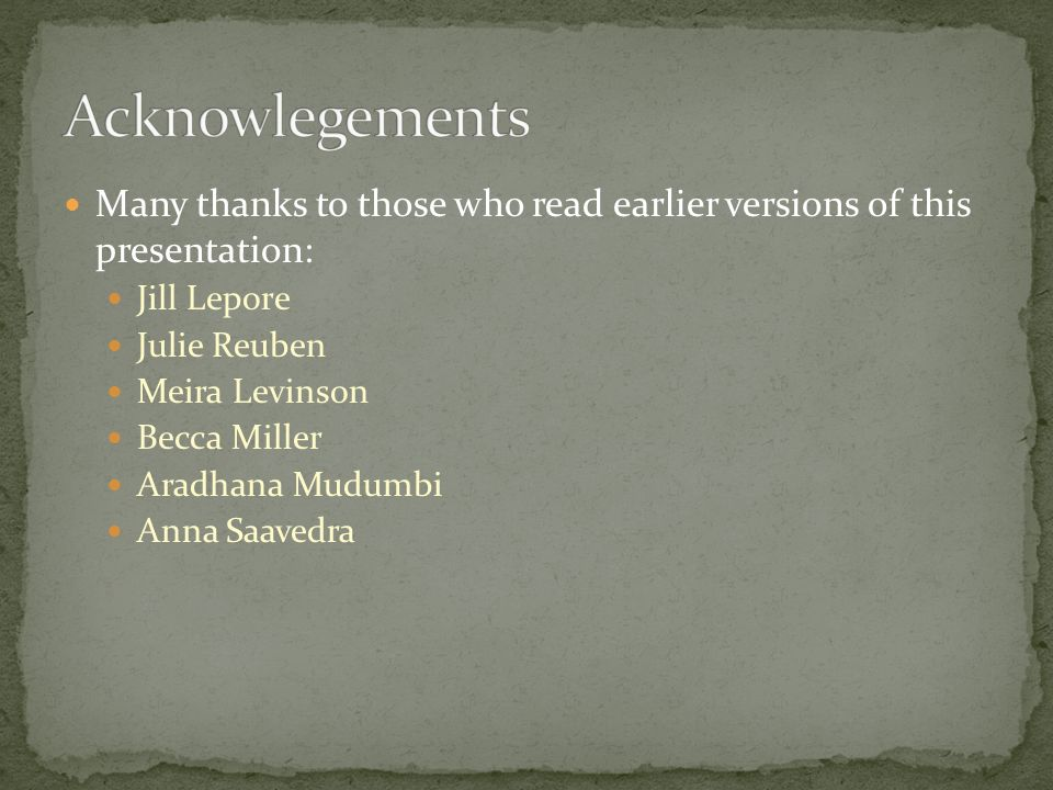 Many thanks to those who read earlier versions of this presentation: Jill Lepore Julie Reuben Meira Levinson Becca Miller Aradhana Mudumbi Anna Saavedra