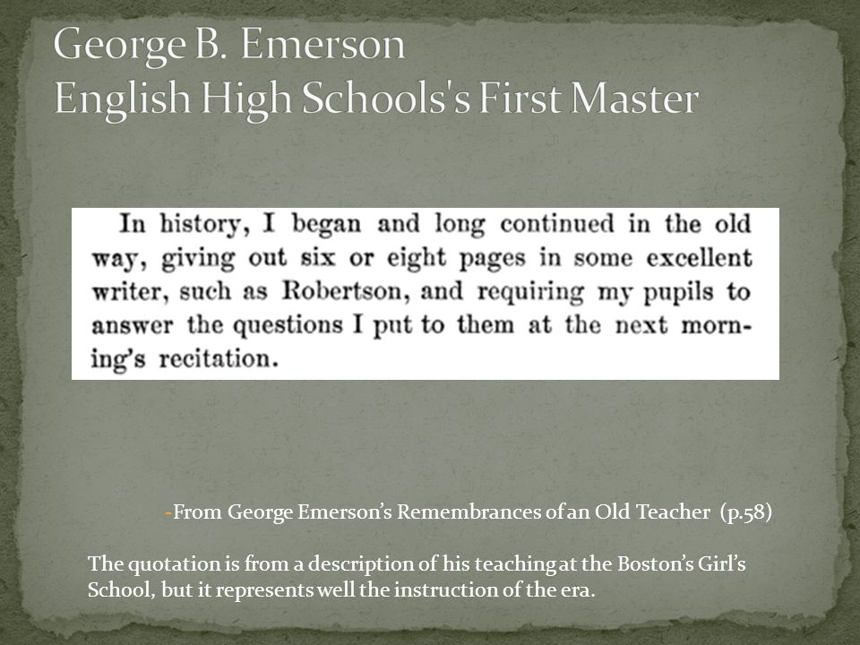 -From George Emersons Remembrances of an Old Teacher (p.58) The quotation is from a description of his teaching at the Bostons Girls School, but it represents well the instruction of the era.