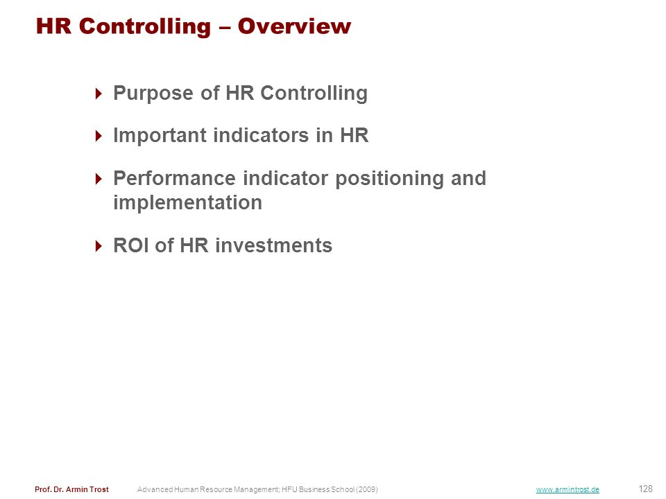 128 Prof. Dr. Armin TrostAdvanced Human Resource Management; HFU Business School (2009) www.armintrost.de HR Controlling – Overview Purpose of HR Cont
