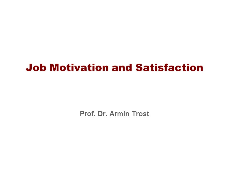 Job Motivation and Satisfaction Prof. Dr. Armin Trost
