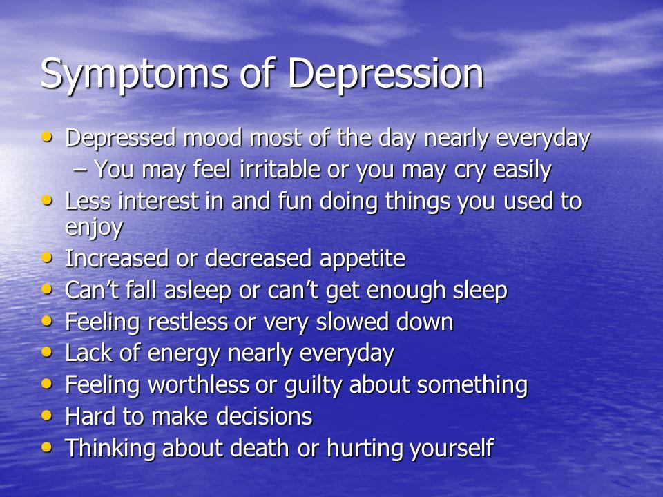 Symptoms of Depression Depressed mood most of the day nearly everyday Depressed mood most of the day nearly everyday –You may feel irritable or you ma