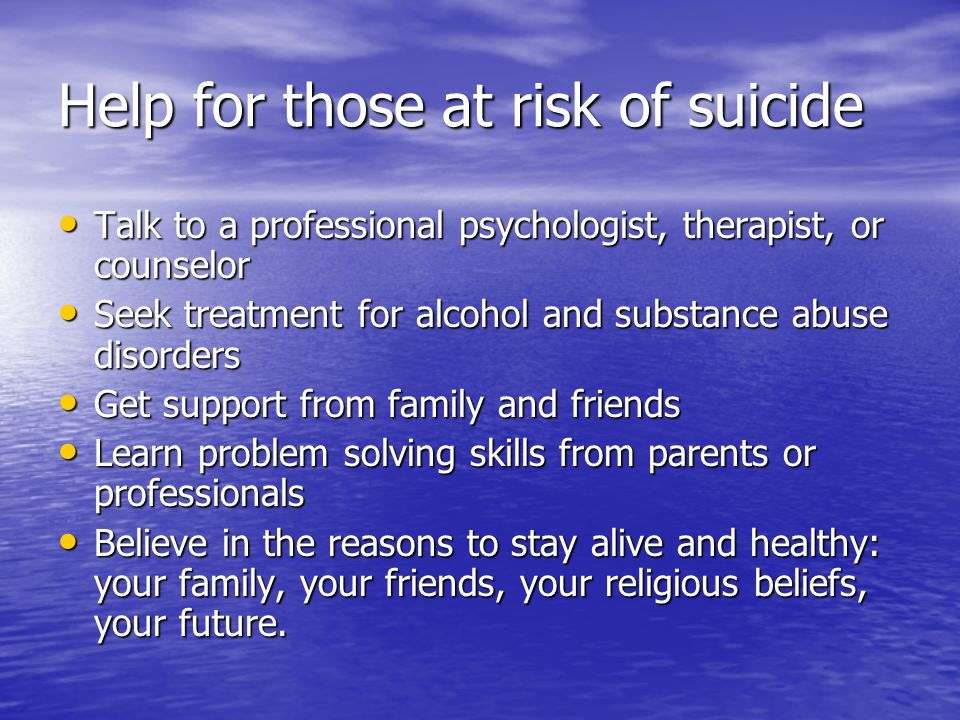 Help for those at risk of suicide Talk to a professional psychologist, therapist, or counselor Talk to a professional psychologist, therapist, or coun