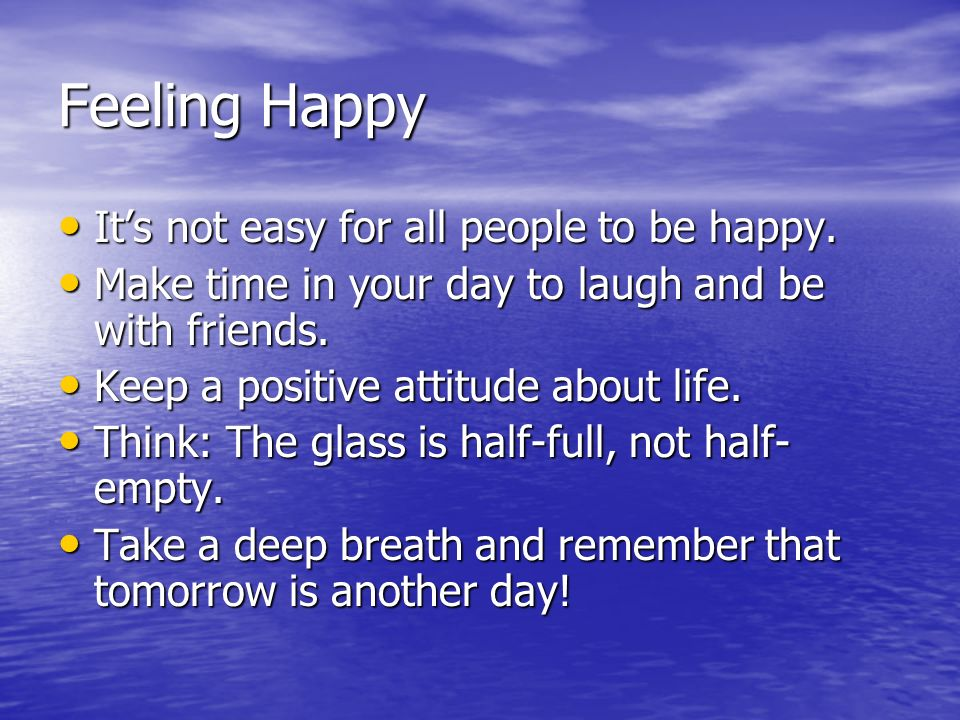 Feeling Happy Its not easy for all people to be happy. Its not easy for all people to be happy. Make time in your day to laugh and be with friends. Ma