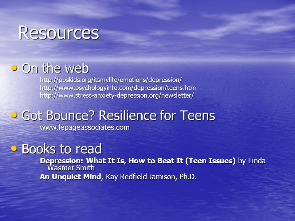 Resources On the web On the webhttp://pbskids.org/itsmylife/emotions/depression/http://www.psychologyinfo.com/depression/teens.htmhttp://www.stress-an