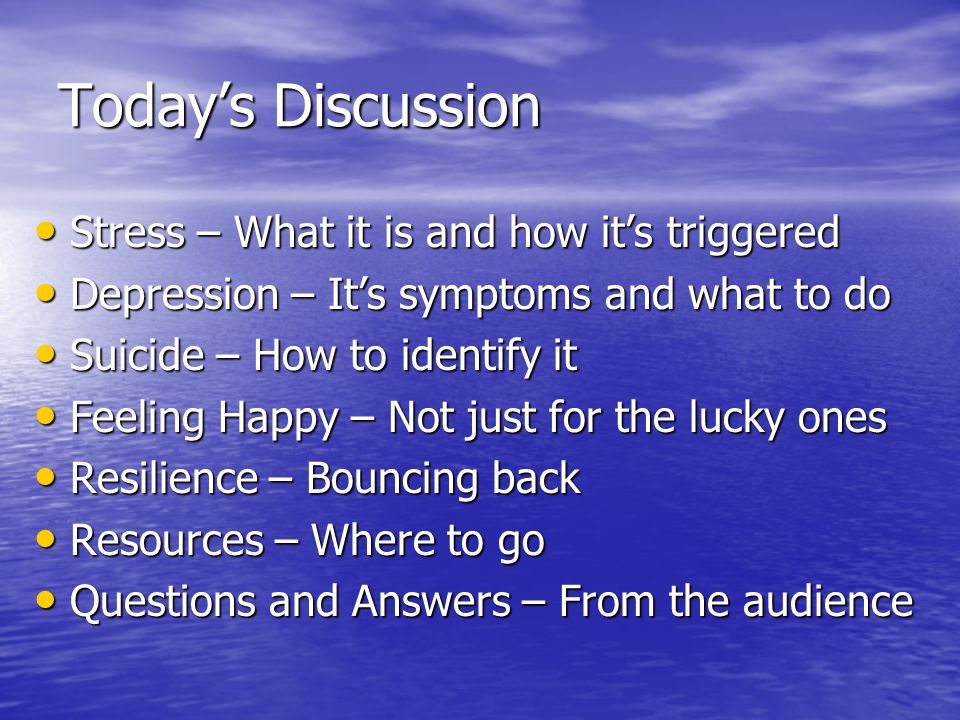 Todays Discussion Stress – What it is and how its triggered Stress – What it is and how its triggered Depression – Its symptoms and what to do Depress