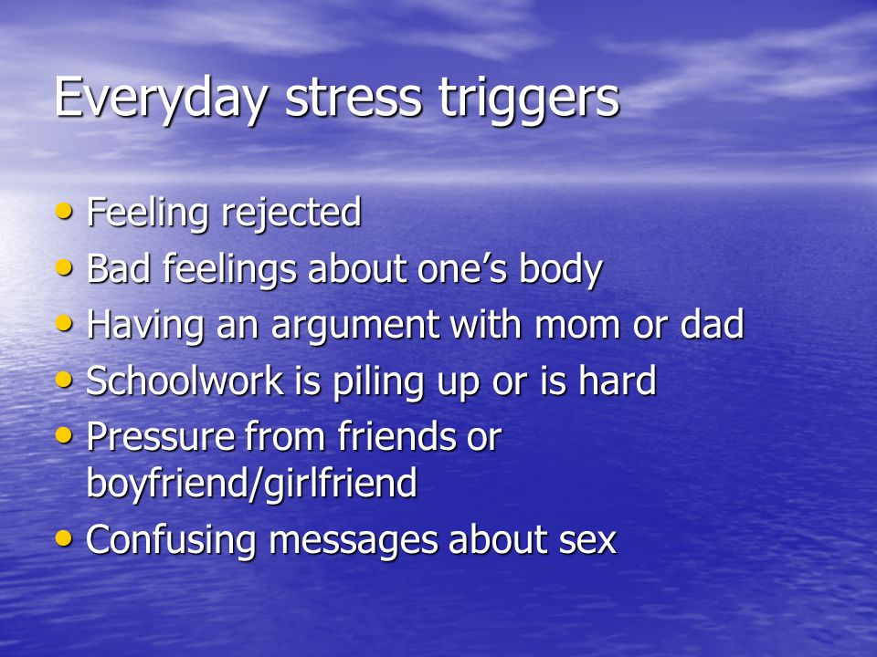 Everyday stress triggers Feeling rejected Feeling rejected Bad feelings about ones body Bad feelings about ones body Having an argument with mom or da