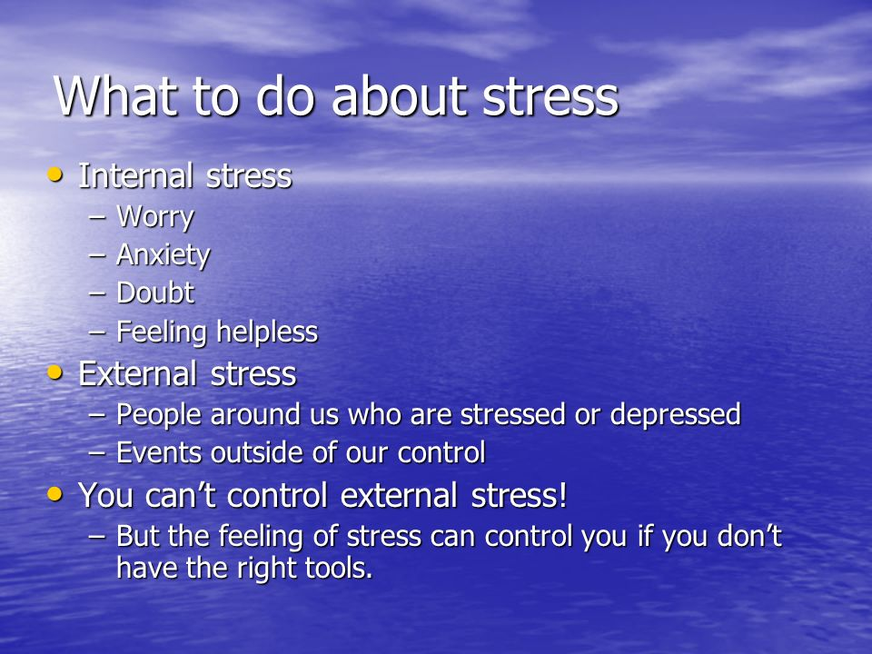 What to do about stress Internal stress Internal stress –Worry –Anxiety –Doubt –Feeling helpless External stress External stress –People around us who